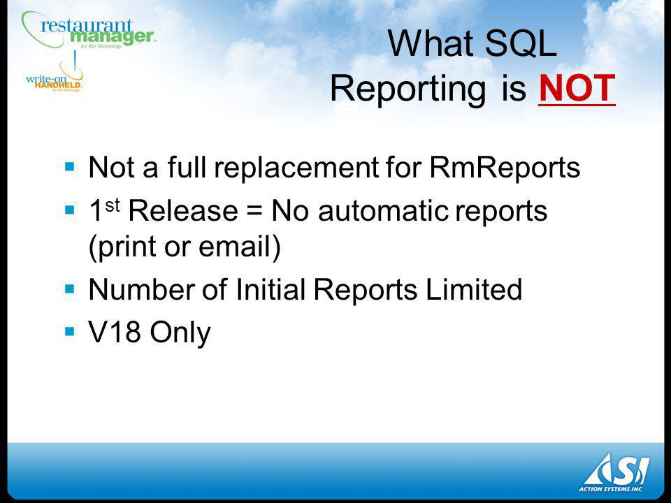 What SQL Reporting is NOT Not a full replacement for RmReports 1 st Release = No automatic reports (print or  ) Number of Initial Reports Limited V18 Only