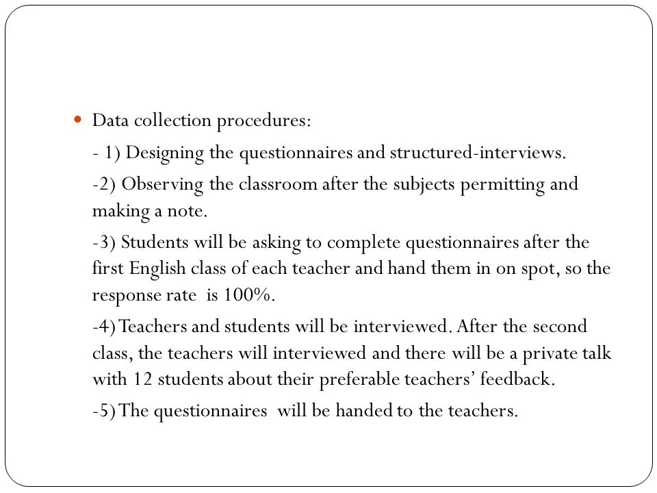 Data collection procedures: - 1) Designing the questionnaires and structured-interviews. -2) Observing the classroom after the subjects permitting and