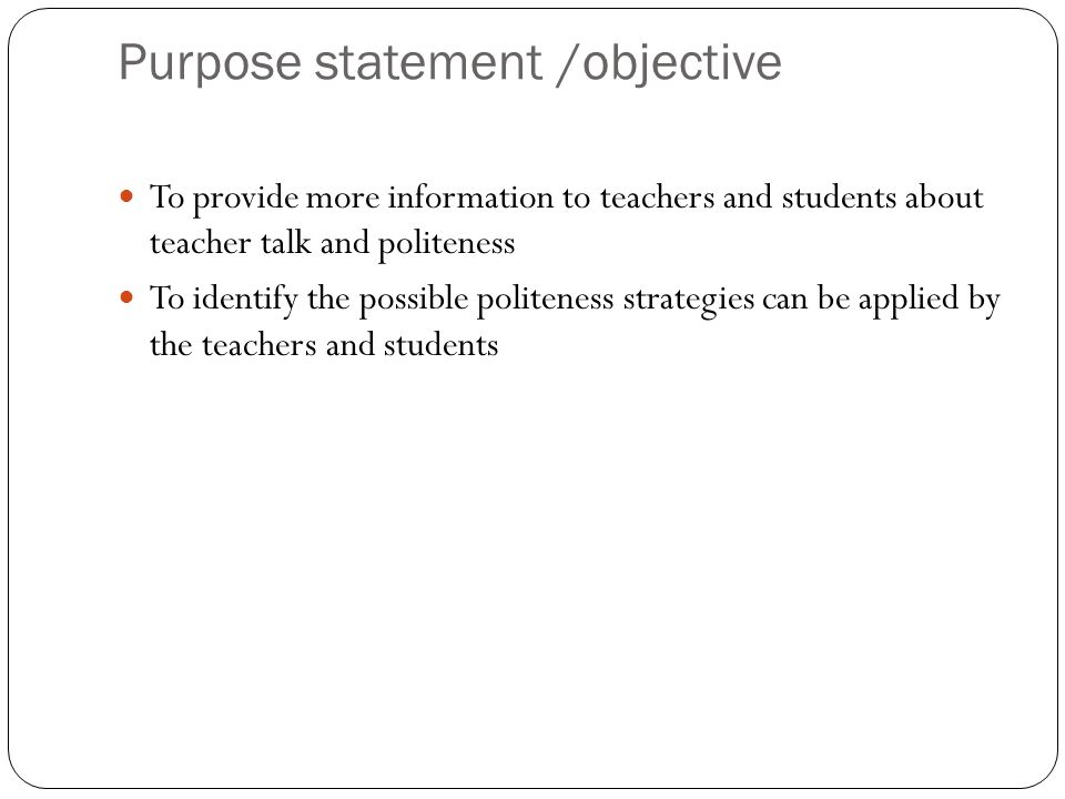 Purpose statement /objective To provide more information to teachers and students about teacher talk and politeness To identify the possible politenes