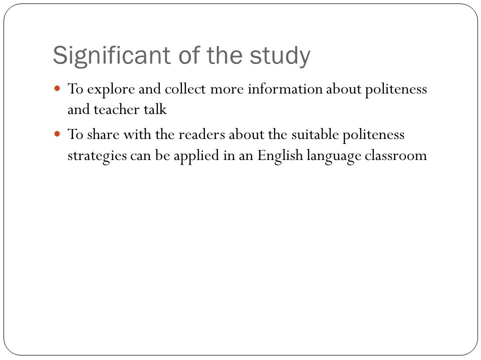 Significant of the study To explore and collect more information about politeness and teacher talk To share with the readers about the suitable polite