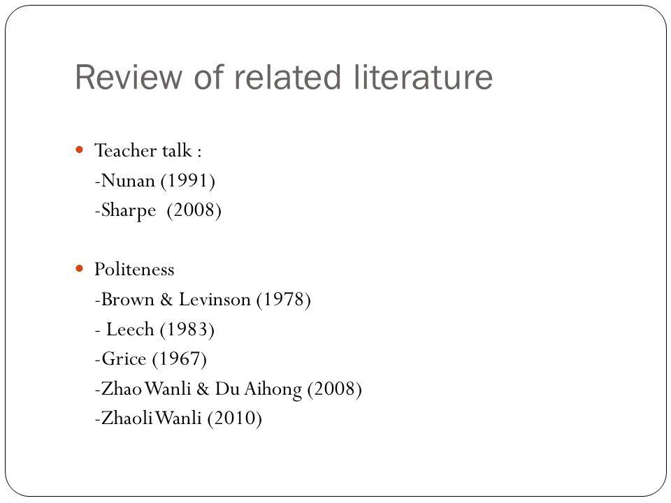Review of related literature Teacher talk : -Nunan (1991) -Sharpe (2008) Politeness -Brown & Levinson (1978) - Leech (1983) -Grice (1967) -Zhao Wanli