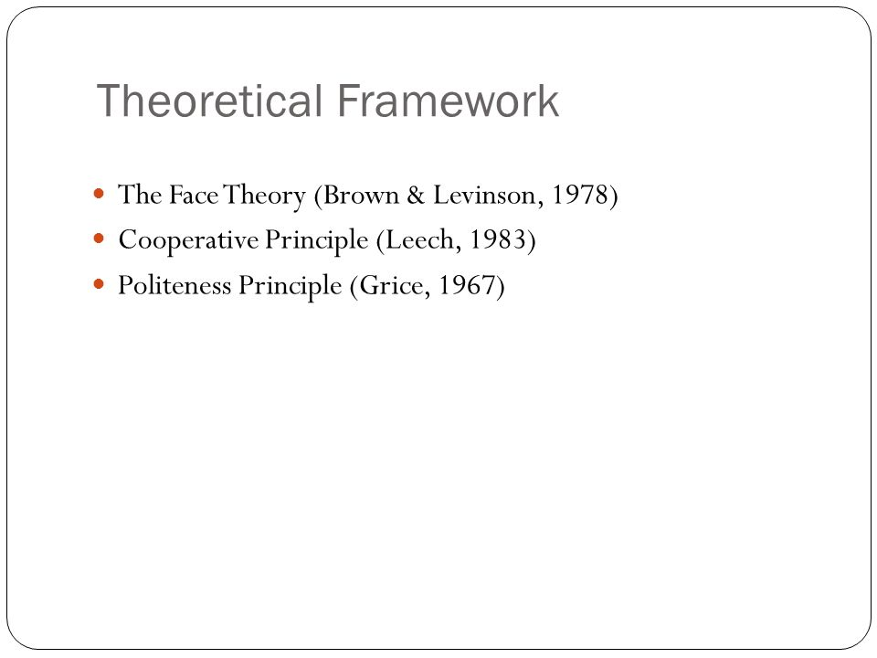Theoretical Framework The Face Theory (Brown & Levinson, 1978) Cooperative Principle (Leech, 1983) Politeness Principle (Grice, 1967)