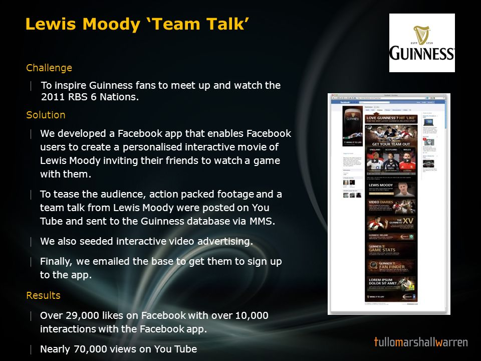 Lewis Moody Team Talk Challenge To inspire Guinness fans to meet up and watch the 2011 RBS 6 Nations. Solution We developed a Facebook app that enable