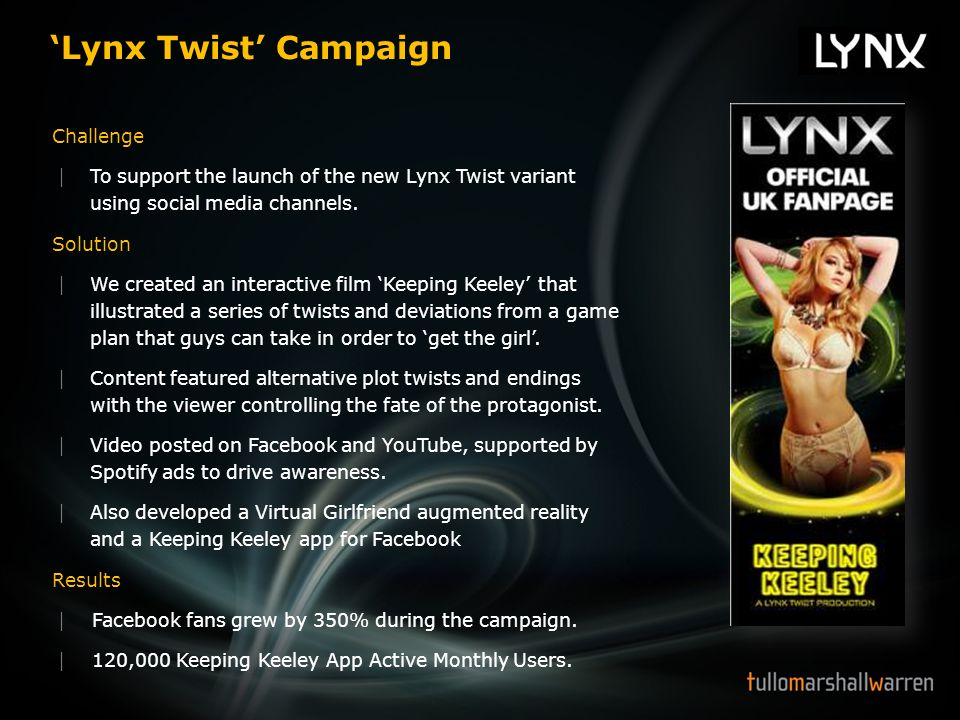 Lynx Twist Campaign Challenge To support the launch of the new Lynx Twist variant using social media channels. Solution We created an interactive film