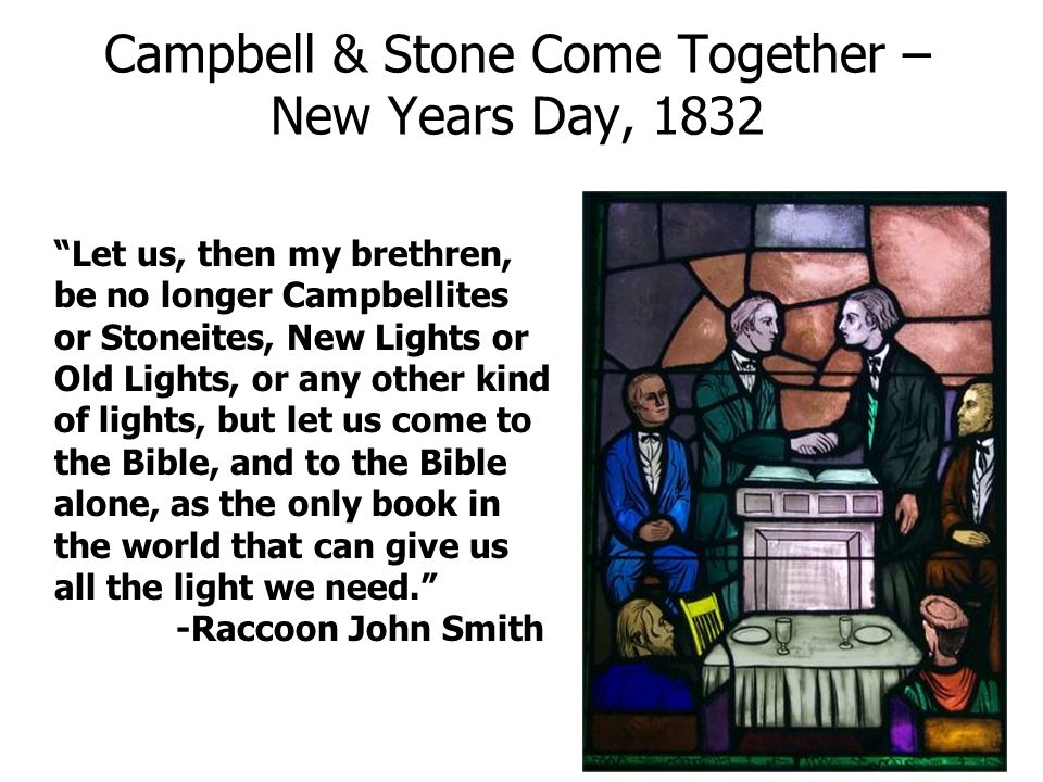 Campbell & Stone Come Together – New Years Day, 1832 Let us, then my brethren, be no longer Campbellites or Stoneites, New Lights or Old Lights, or an