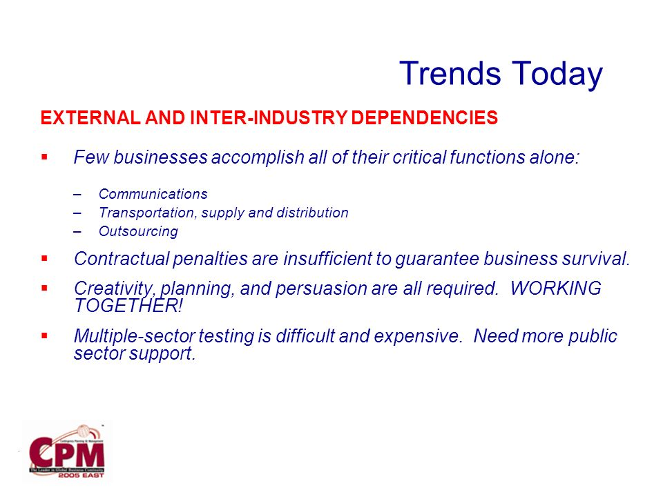 Trends Today EXTERNAL AND INTER-INDUSTRY DEPENDENCIES Few businesses accomplish all of their critical functions alone: –Communications –Transportation, supply and distribution –Outsourcing Contractual penalties are insufficient to guarantee business survival.