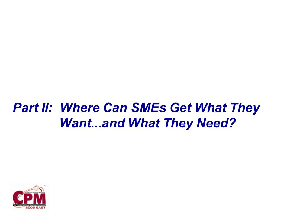 . Part II: Where Can SMEs Get What They Want...and What They Need