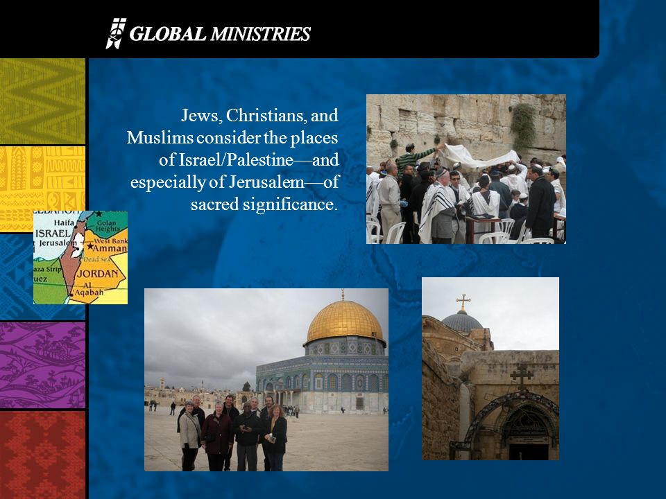 Jews, Christians, and Muslims consider the places of Israel/Palestineand especially of Jerusalemof sacred significance.
