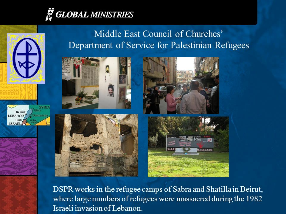 Middle East Council of Churches Department of Service for Palestinian Refugees DSPR works in the refugee camps of Sabra and Shatilla in Beirut, where large numbers of refugees were massacred during the 1982 Israeli invasion of Lebanon.