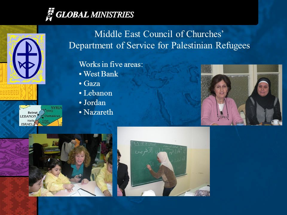 Middle East Council of Churches Department of Service for Palestinian Refugees Works in five areas: West Bank Gaza Lebanon Jordan Nazareth