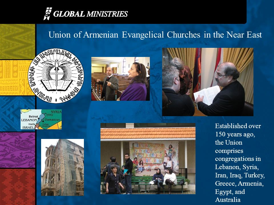 Union of Armenian Evangelical Churches in the Near East Established over 150 years ago, the Union comprises congregations in Lebanon, Syria, Iran, Iraq, Turkey, Greece, Armenia, Egypt, and Australia