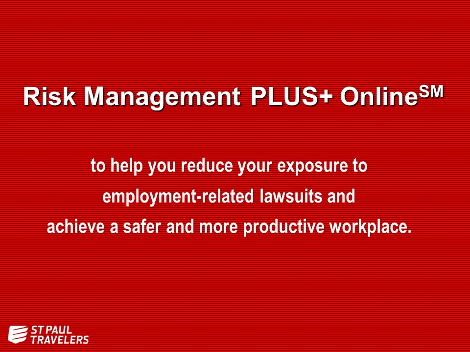 Risk Management PLUS+ Online SM to help you reduce your exposure to employment-related lawsuits and achieve a safer and more productive workplace.