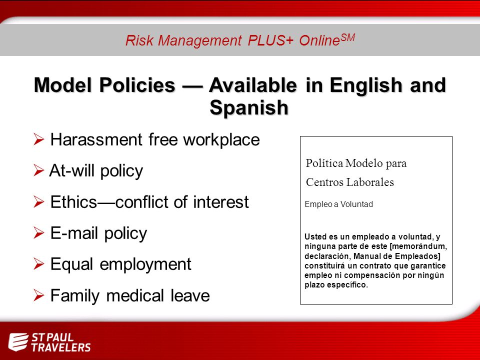 Model Policies Available in English and Spanish Harassment free workplace At-will policy Ethicsconflict of interest E-mail policy Equal employment Family medical leave Política Modelo para Centros Laborales Empleo a Voluntad Usted es un empleado a voluntad, y ninguna parte de este [memorándum, declaración, Manual de Empleados] constituirá un contrato que garantice empleo ni compensación por ningún plazo específico.