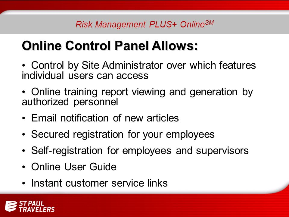 Risk Management PLUS+ Online SM Online Control Panel Allows: Control by Site Administrator over which features individual users can access Online training report viewing and generation by authorized personnel Email notification of new articles Secured registration for your employees Self-registration for employees and supervisors Online User Guide Instant customer service links Risk Management PLUS+ Online SM