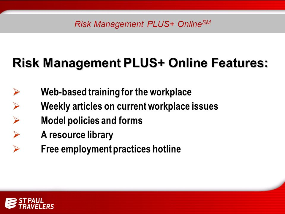 Risk Management PLUS+ Online Features: Web-based training for the workplace Weekly articles on current workplace issues Model policies and forms A resource library Free employment practices hotline Risk Management PLUS+ Online SM