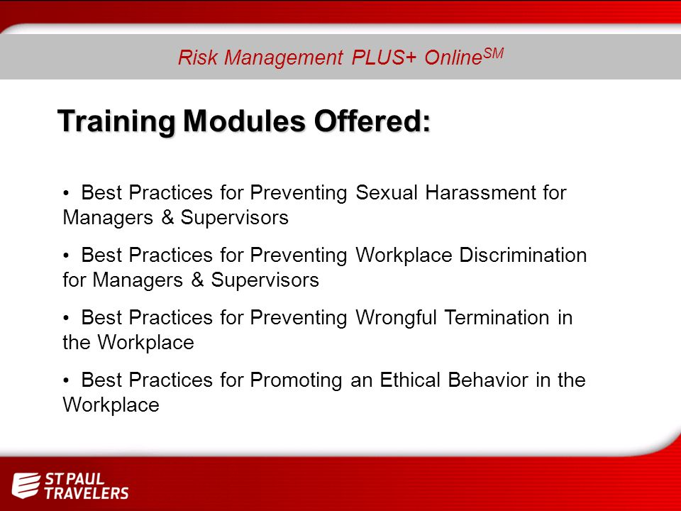 Training Modules Offered: Best Practices for Preventing Sexual Harassment for Managers & Supervisors Best Practices for Preventing Workplace Discrimination for Managers & Supervisors Best Practices for Preventing Wrongful Termination in the Workplace Best Practices for Promoting an Ethical Behavior in the Workplace Risk Management PLUS+ Online SM