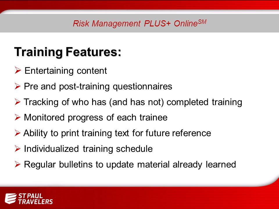 Training Features: Entertaining content Pre and post-training questionnaires Tracking of who has (and has not) completed training Monitored progress of each trainee Ability to print training text for future reference Individualized training schedule Regular bulletins to update material already learned Risk Management PLUS+ Online SM