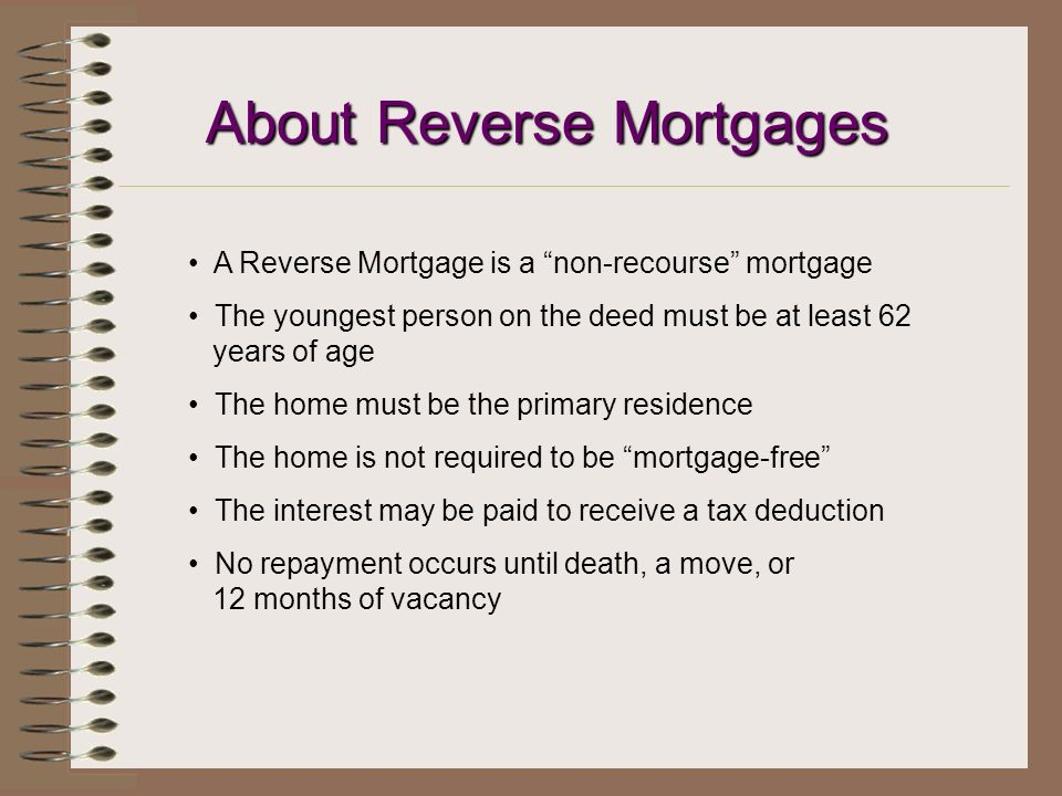 About Reverse Mortgages A Reverse Mortgage is a non-recourse mortgage The youngest person on the deed must be at least 62 years of age The home must be the primary residence The home is not required to be mortgage-free The interest may be paid to receive a tax deduction No repayment occurs until death, a move, or 12 months of vacancy