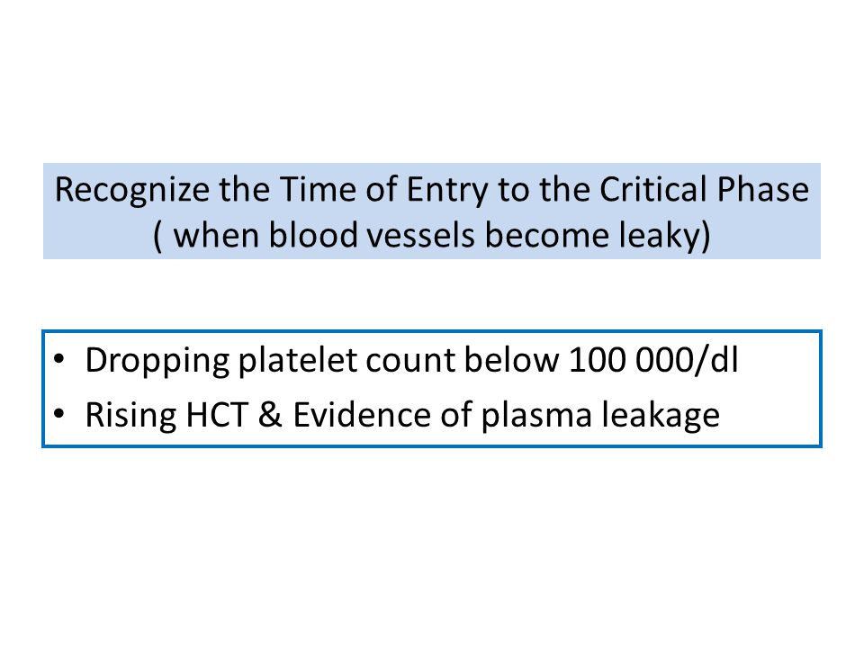 Recognize the Time of Entry to the Critical Phase ( when blood vessels become leaky) Dropping platelet count below 100 000/dl Rising HCT & Evidence of
