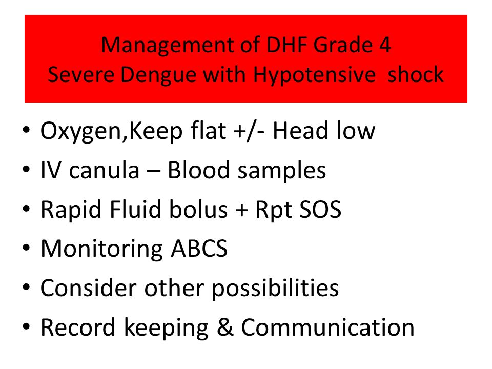 Management of DHF Grade 4 Severe Dengue with Hypotensive shock Oxygen,Keep flat +/- Head low IV canula – Blood samples Rapid Fluid bolus + Rpt SOS Mon