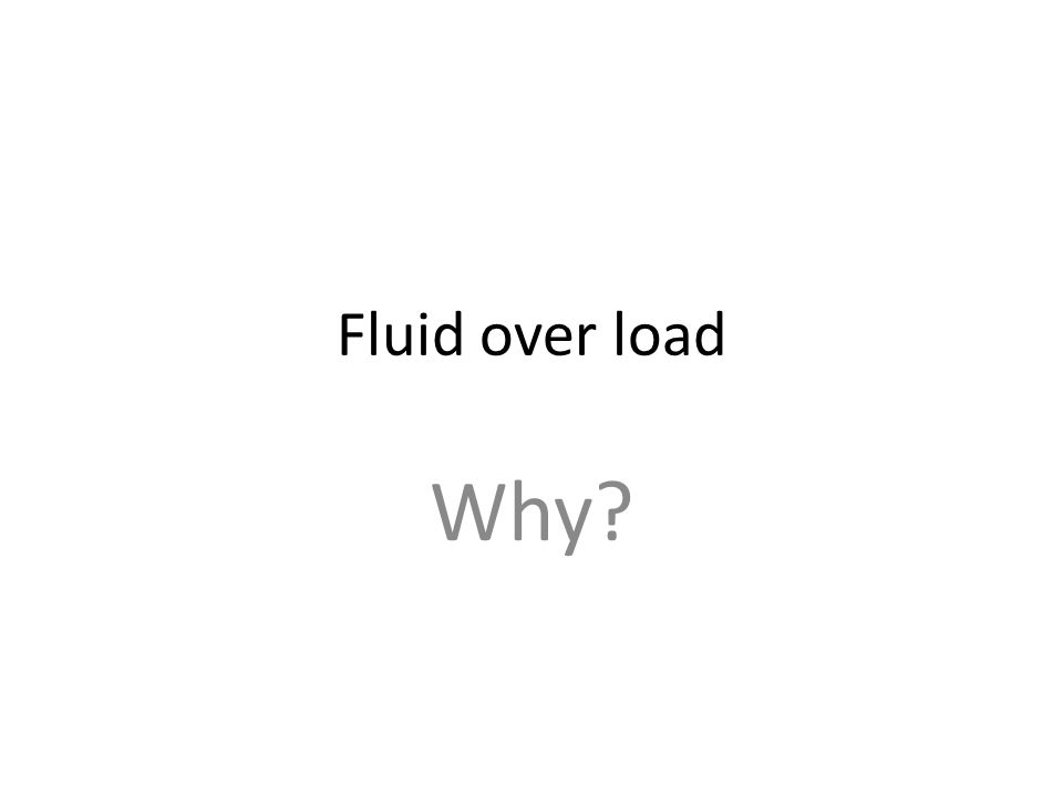 Fluid over load Why?