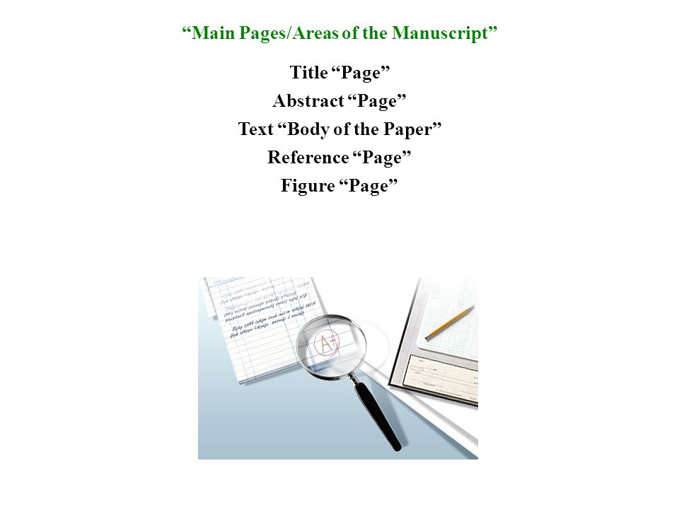 Main Pages/Areas of the Manuscript Title Page Abstract Page Text Body of the Paper Reference Page Figure Page