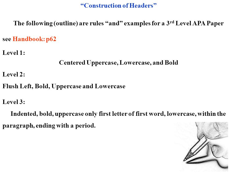 Construction of Headers The following (outline) are rules and examples for a 3 rd Level APA Paper see Handbook: p62 Level 1: Centered Uppercase, Lower