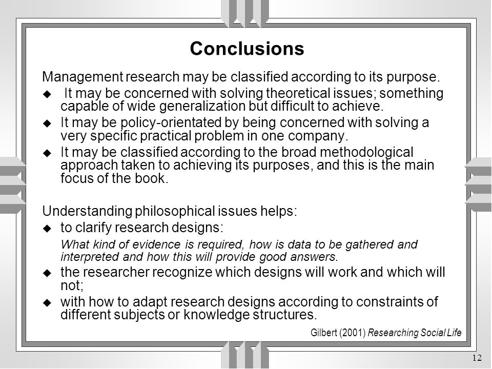 12 Conclusions Management research may be classified according to its purpose. u It may be concerned with solving theoretical issues; something capabl