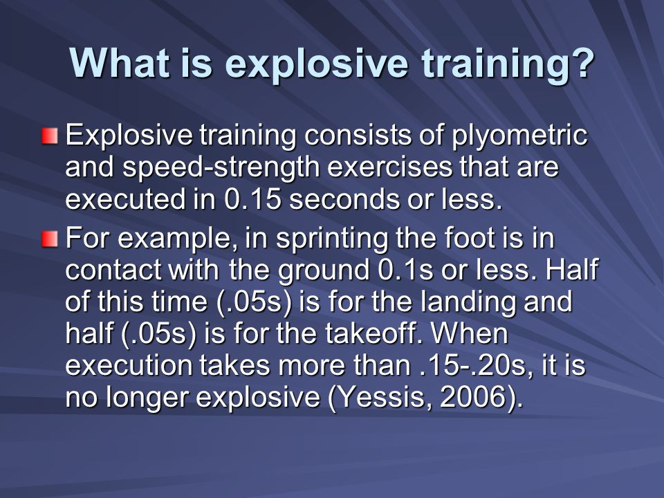 What is explosive training? Explosive training consists of plyometric and speed-strength exercises that are executed in 0.15 seconds or less. For exam