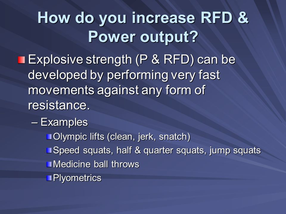 How do you increase RFD & Power output? Explosive strength (P & RFD) can be developed by performing very fast movements against any form of resistance