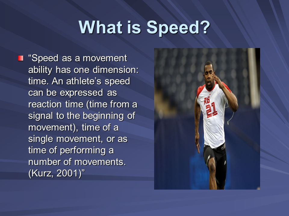 What is Speed? Speed as a movement ability has one dimension: time. An athletes speed can be expressed as reaction time (time from a signal to the beg