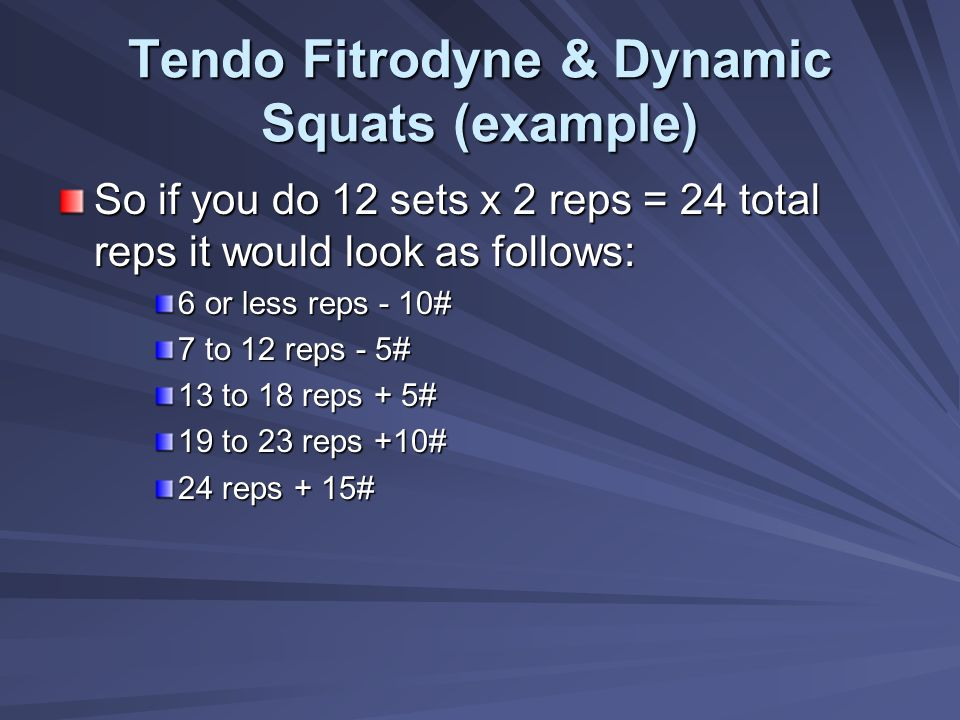 Tendo Fitrodyne & Dynamic Squats (example) So if you do 12 sets x 2 reps = 24 total reps it would look as follows: 6 or less reps - 10# 7 to 12 reps -