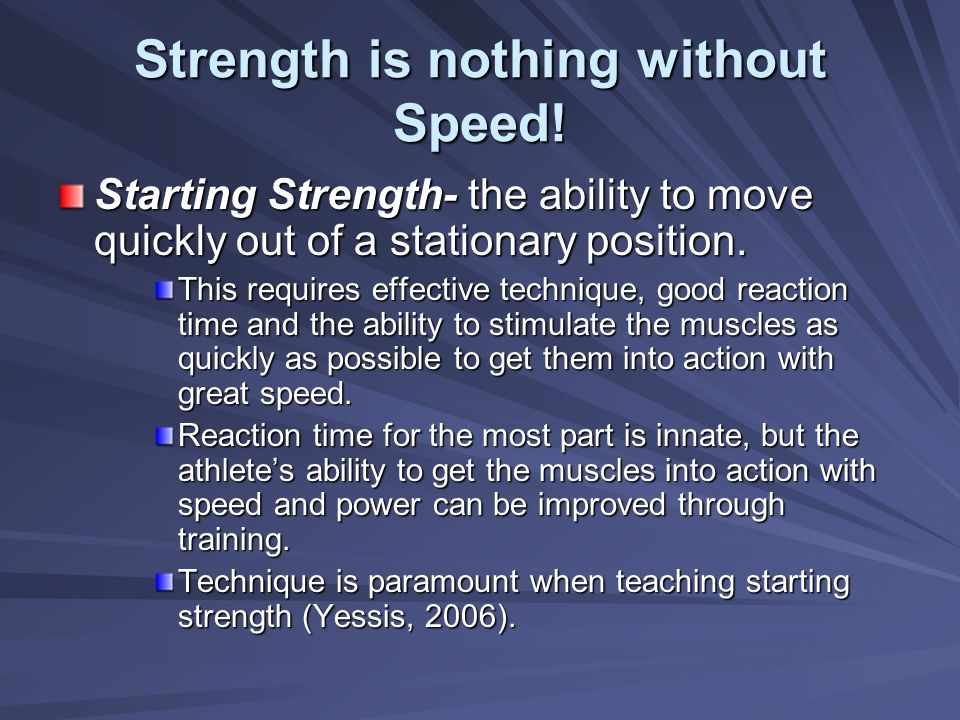 Strength is nothing without Speed! Starting Strength- the ability to move quickly out of a stationary position. This requires effective technique, goo