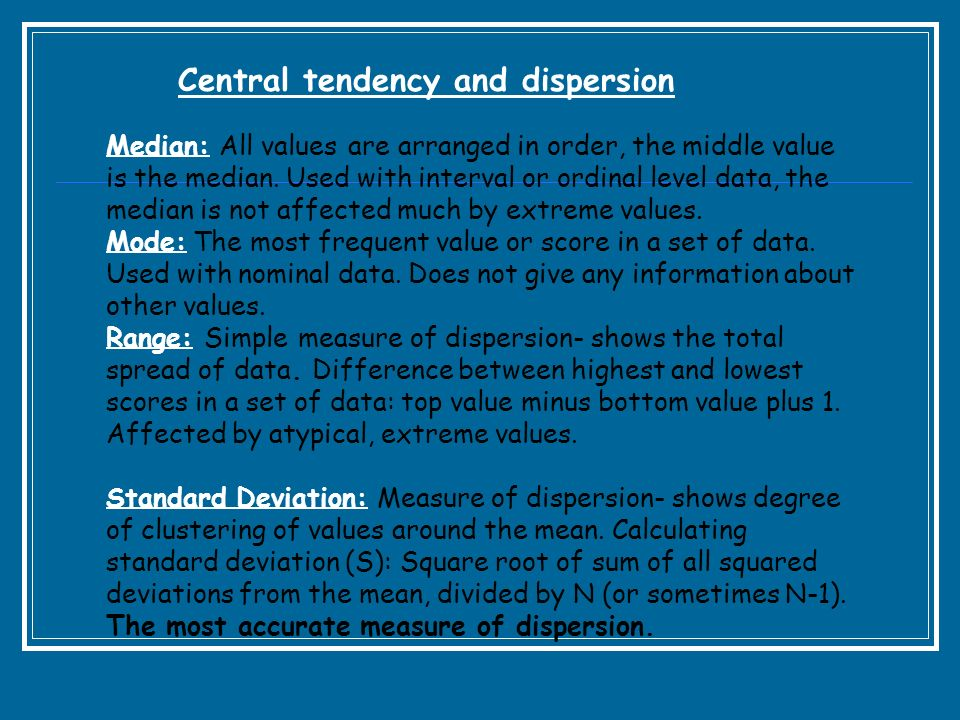 Central tendency and dispersion Median: All values are arranged in order, the middle value is the median. Used with interval or ordinal level data, th