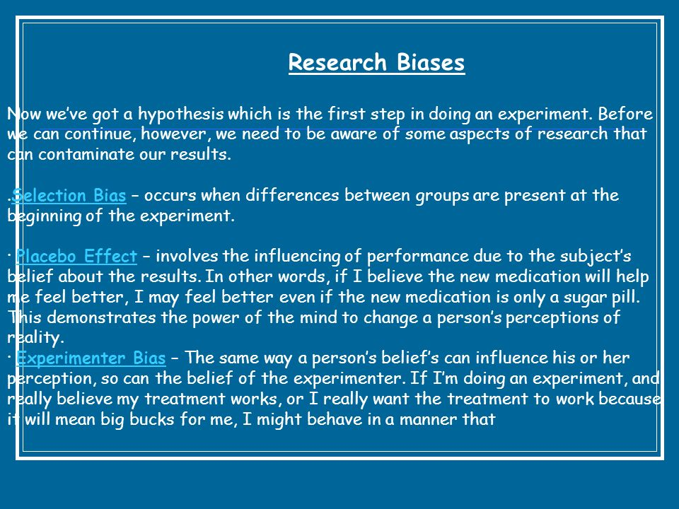 Research Biases Now weve got a hypothesis which is the first step in doing an experiment. Before we can continue, however, we need to be aware of some