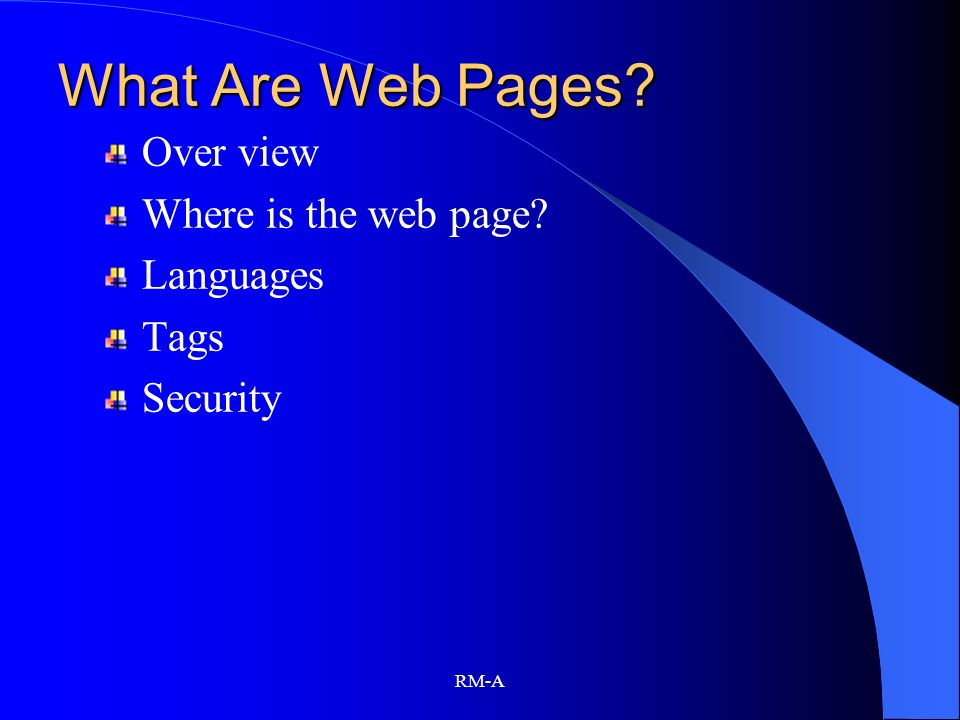 RM-A What Are Web Pages? Over view Where is the web page? Languages Tags Security