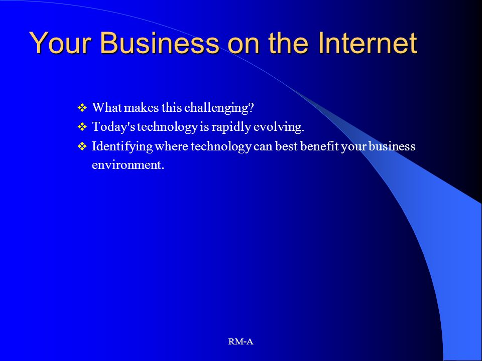 RM-A Your Business on the Internet What makes this challenging? Today's technology is rapidly evolving. Identifying where technology can best benefit