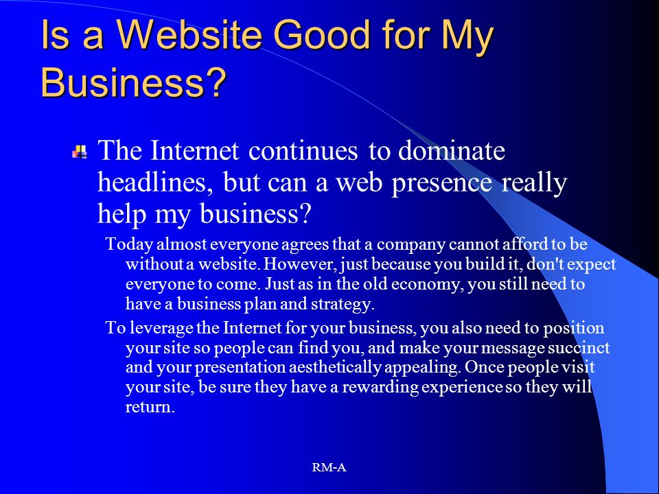 RM-A Is a Website Good for My Business? The Internet continues to dominate headlines, but can a web presence really help my business? Today almost eve