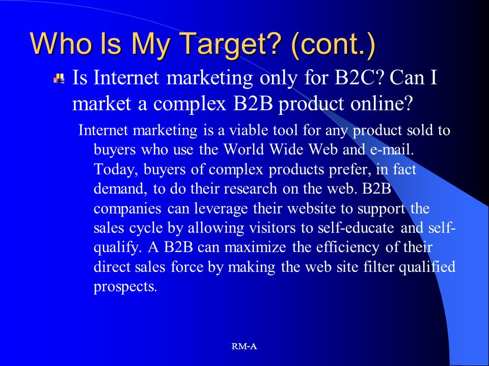 RM-A Who Is My Target? (cont.) Is Internet marketing only for B2C? Can I market a complex B2B product online? Internet marketing is a viable tool for