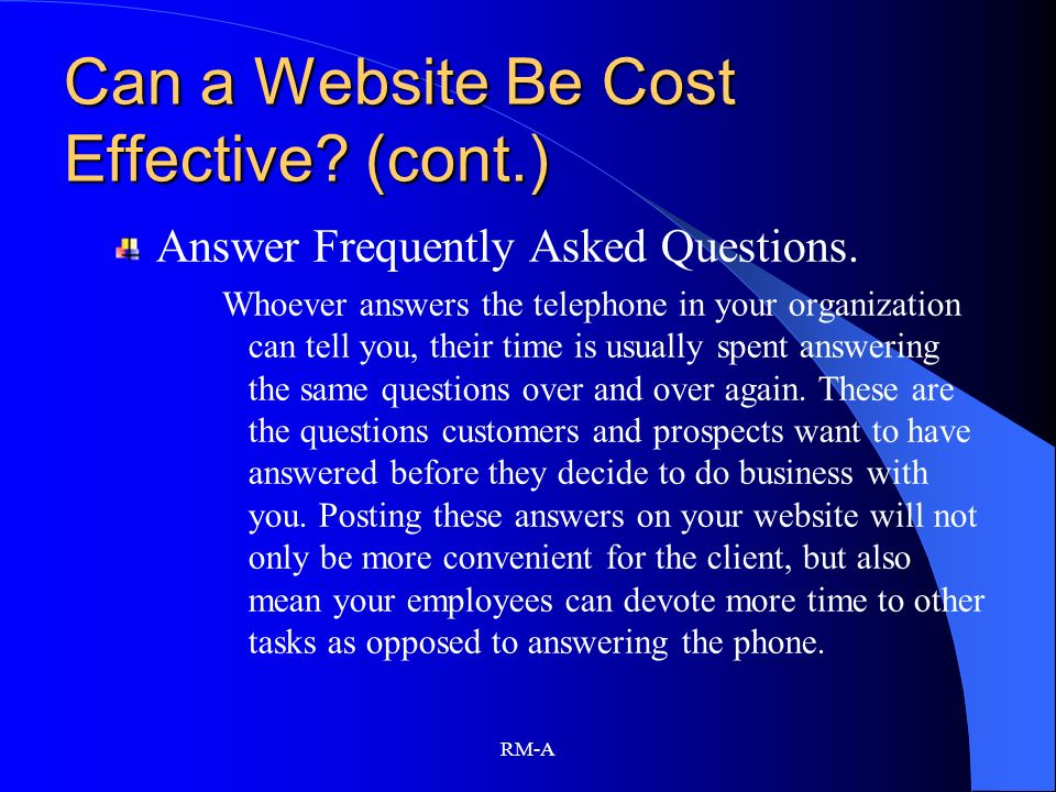 RM-A Can a Website Be Cost Effective? (cont.) Answer Frequently Asked Questions. Whoever answers the telephone in your organization can tell you, thei
