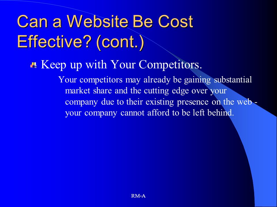 RM-A Can a Website Be Cost Effective? (cont.) Keep up with Your Competitors. Your competitors may already be gaining substantial market share and the