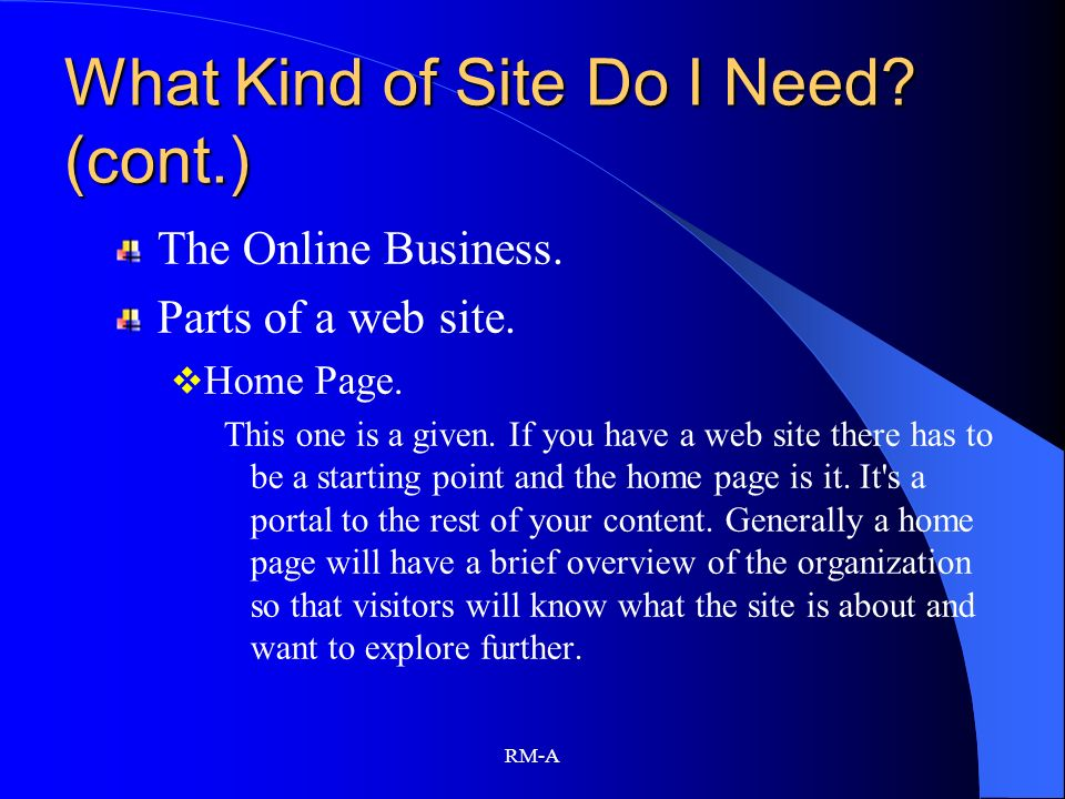 RM-A What Kind of Site Do I Need? (cont.) The Online Business. Parts of a web site. Home Page. This one is a given. If you have a web site there has t