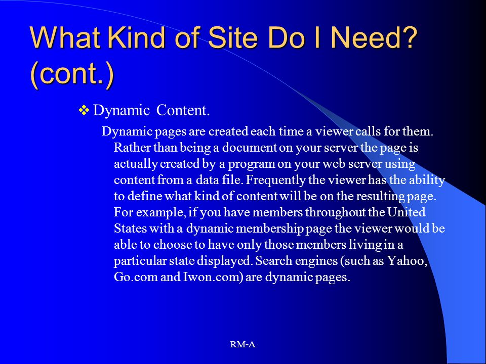 RM-A What Kind of Site Do I Need? (cont.) Dynamic Content. Dynamic pages are created each time a viewer calls for them. Rather than being a document o