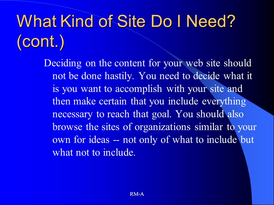 RM-A What Kind of Site Do I Need? (cont.) Deciding on the content for your web site should not be done hastily. You need to decide what it is you want