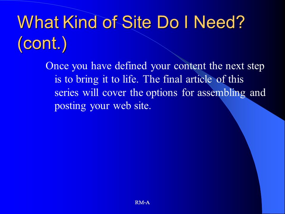 RM-A What Kind of Site Do I Need? (cont.) Once you have defined your content the next step is to bring it to life. The final article of this series wi