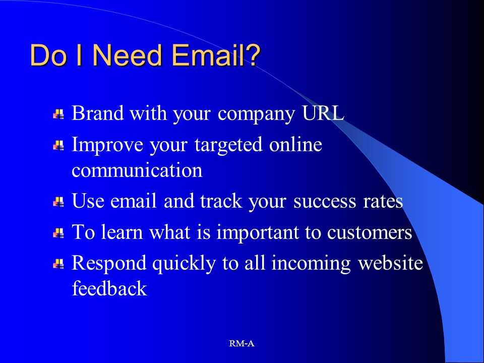 RM-A Do I Need Email? Brand with your company URL Improve your targeted online communication Use email and track your success rates To learn what is i