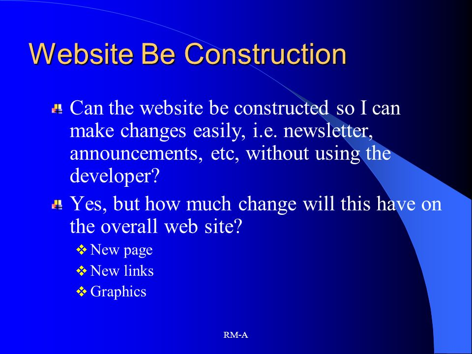 RM-A Website Be Construction Can the website be constructed so I can make changes easily, i.e. newsletter, announcements, etc, without using the devel