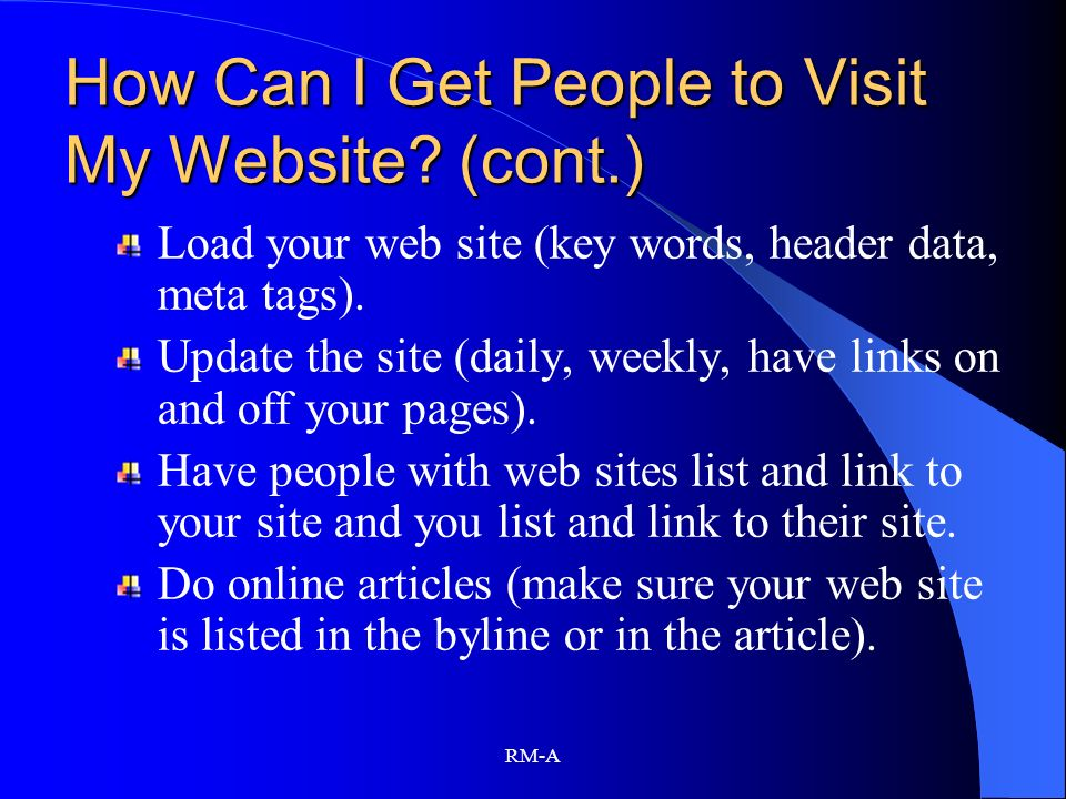 RM-A How Can I Get People to Visit My Website? (cont.) Load your web site (key words, header data, meta tags). Update the site (daily, weekly, have li