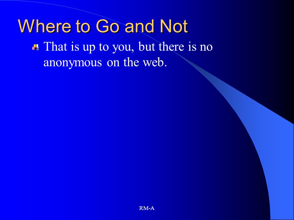 RM-A Where to Go and Not That is up to you, but there is no anonymous on the web.