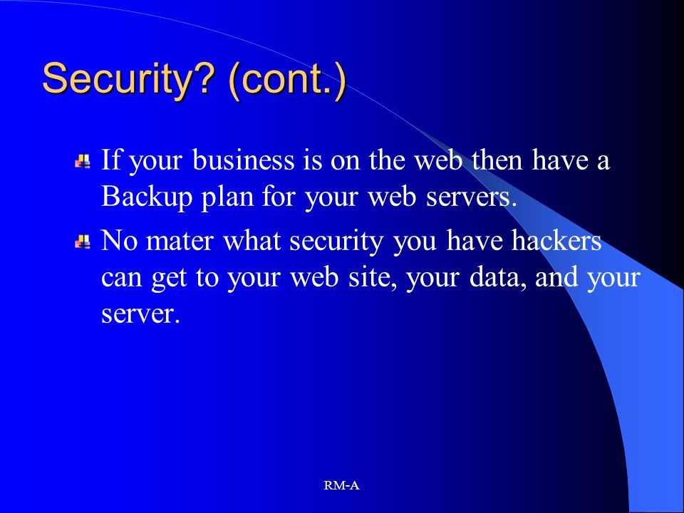 RM-A Security? (cont.) If your business is on the web then have a Backup plan for your web servers. No mater what security you have hackers can get to